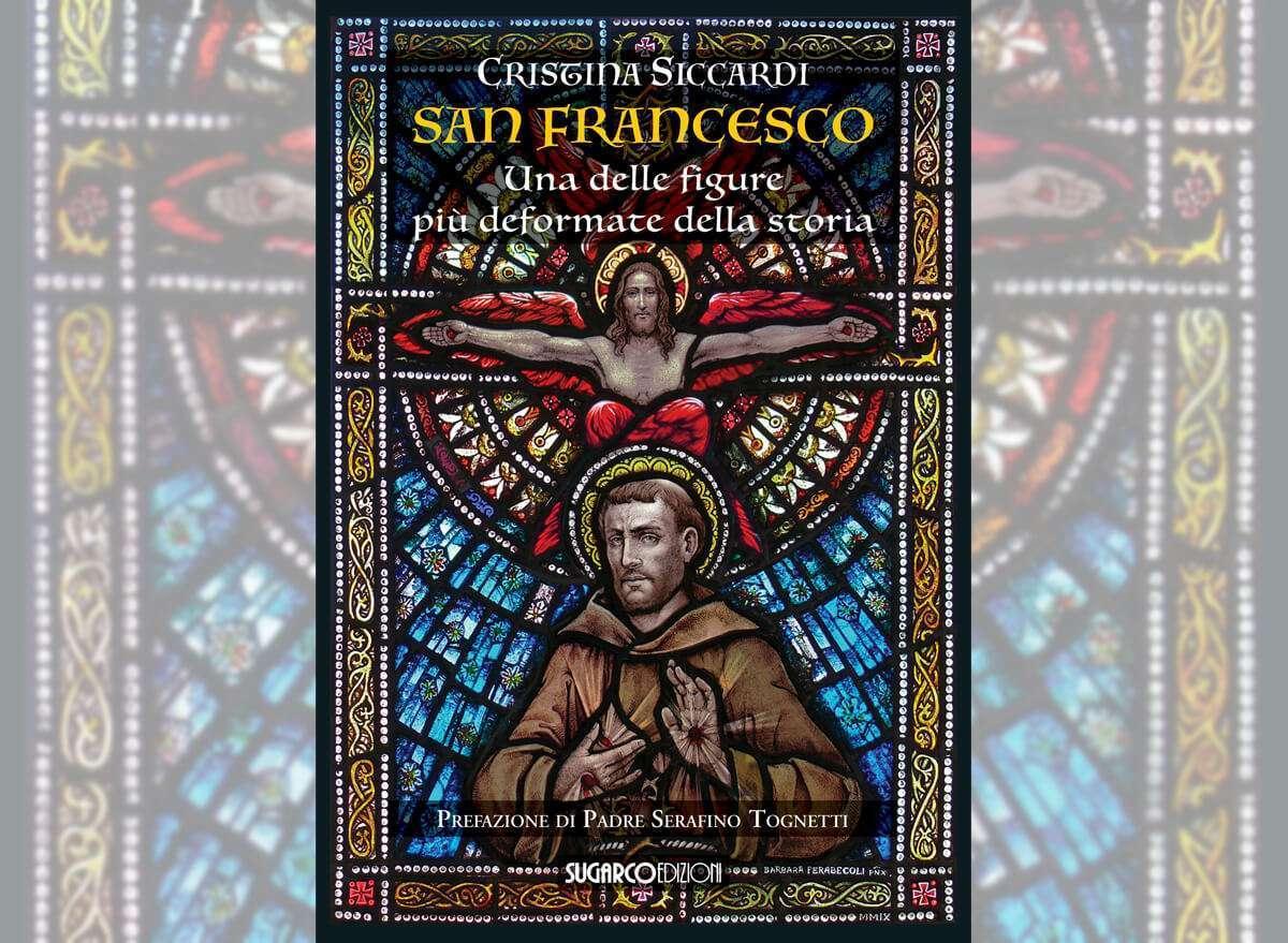 San Francesco. Una delle figure più deformate della Storia - Cristina Siccardi